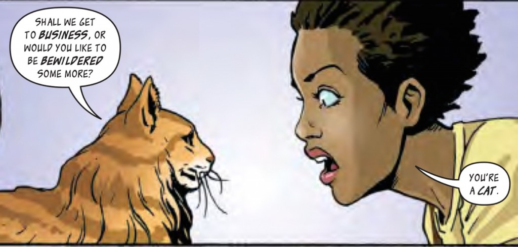 black woman staring closely at a cat. The cat is saying - Shall we get to business, or would you like to be bewildered some more? The woman - You're a CAT!